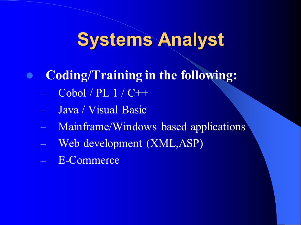 Systems Analyst Coding/Training in the following: – Cobol / PL 1 / C++ – Java / Visual Basic – Mainframe/Windows based applications – Web development (XML,ASP) – E-Commerce