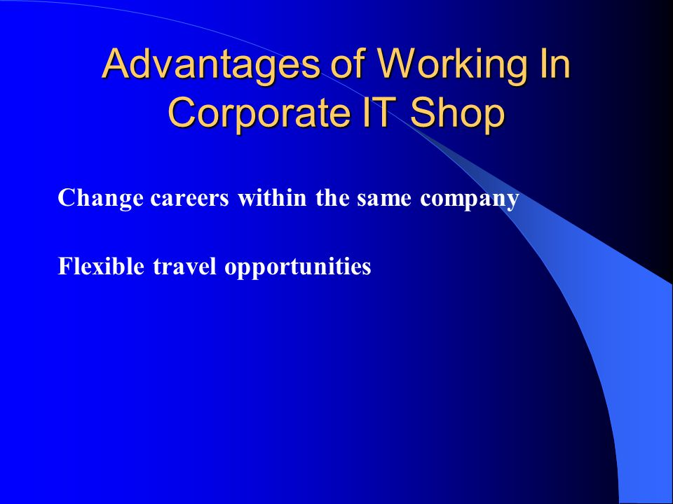 Advantages of Working In Corporate IT Shop Change careers within the same company Flexible travel opportunities