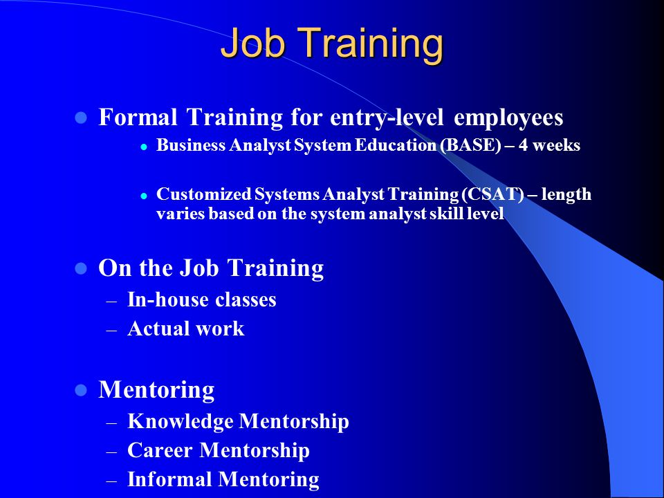 Job Training Formal Training for entry-level employees Business Analyst System Education (BASE) – 4 weeks Customized Systems Analyst Training (CSAT) – length varies based on the system analyst skill level On the Job Training – In-house classes – Actual work Mentoring – Knowledge Mentorship – Career Mentorship – Informal Mentoring