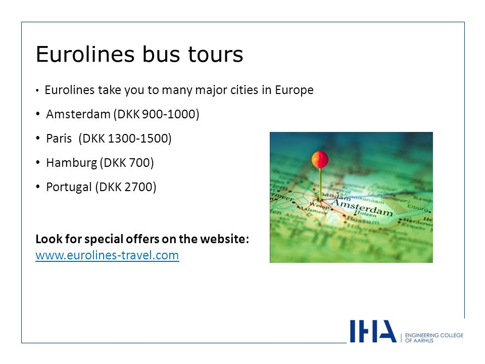 Eurolines take you to many major cities in Europe Amsterdam (DKK 900-1000) Paris (DKK 1300-1500) Hamburg (DKK 700) Portugal (DKK 2700) Eurolines bus tours Look for special offers on the website: www.eurolines-travel.com