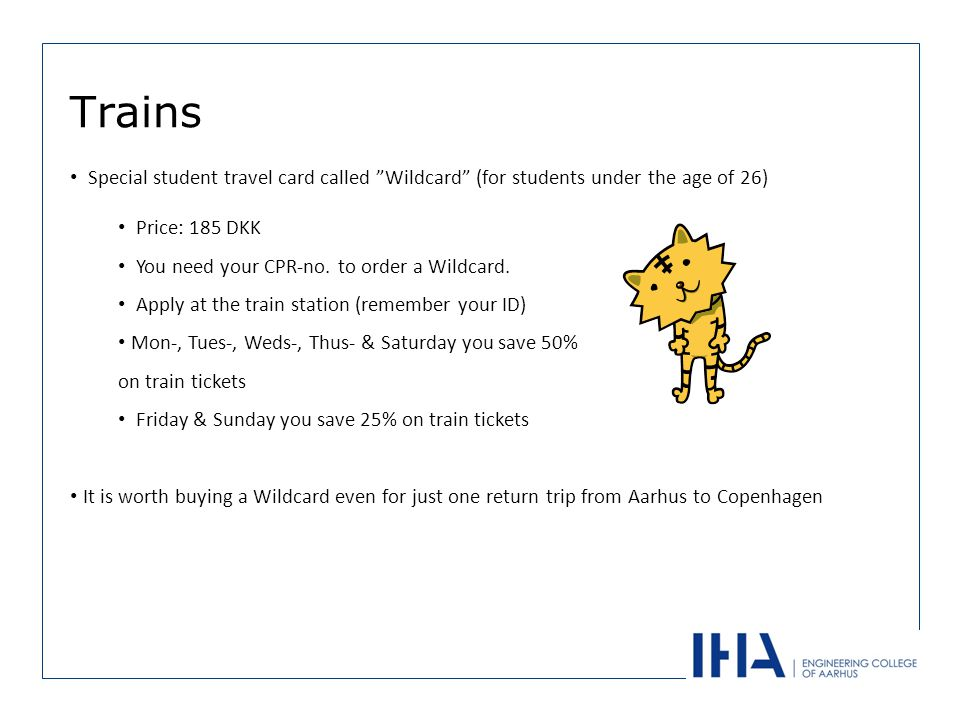Trains Special student travel card called Wildcard (for students under the age of 26) Price: 185 DKK You need your CPR-no.