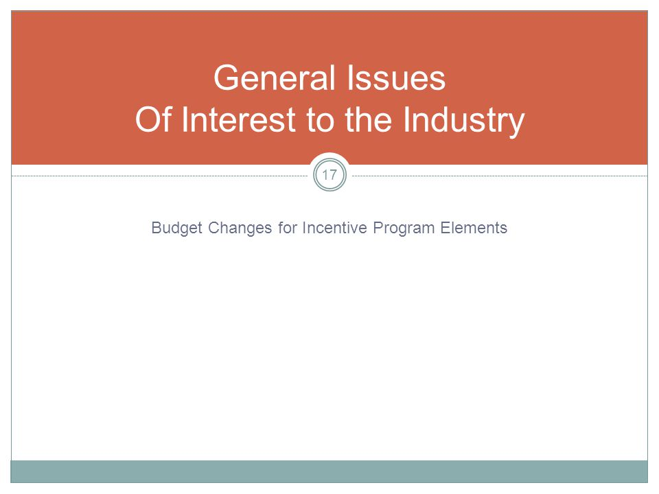 General Issues Of Interest to the Industry 17 Budget Changes for Incentive Program Elements