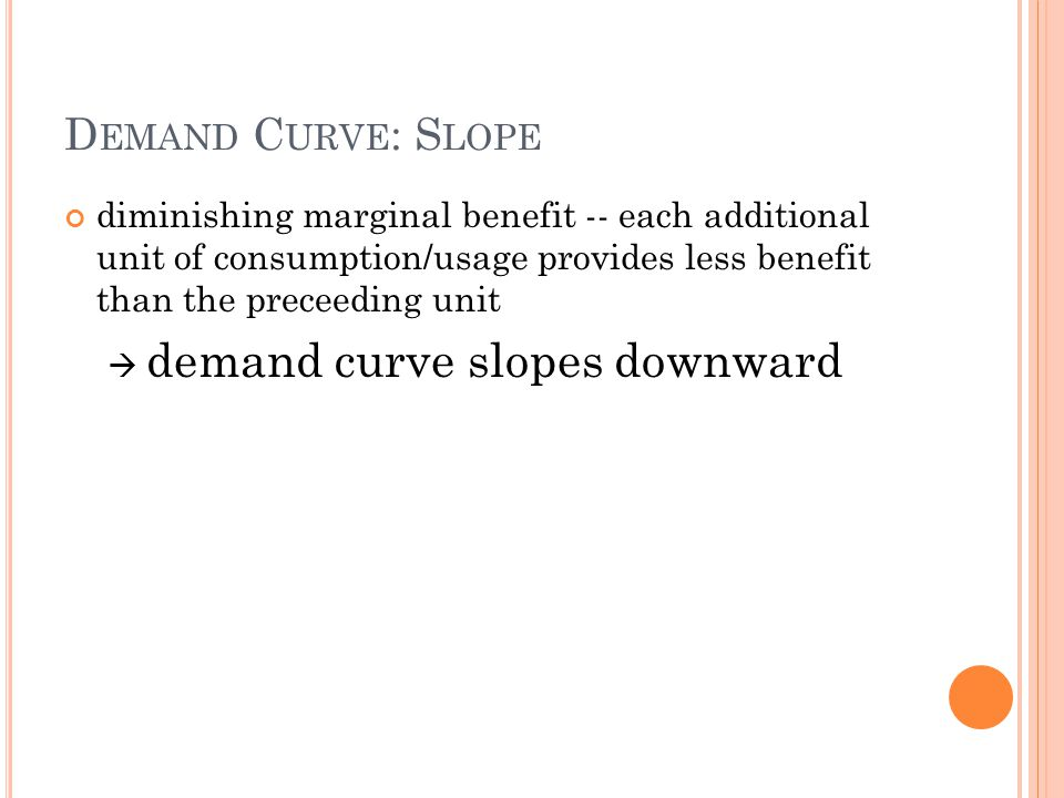 D EMAND C URVE : S LOPE diminishing marginal benefit -- each additional unit of consumption/usage provides less benefit than the preceeding unit deman