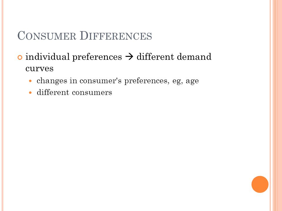 C ONSUMER D IFFERENCES individual preferences different demand curves changes in consumer's preferences, eg, age different consumers