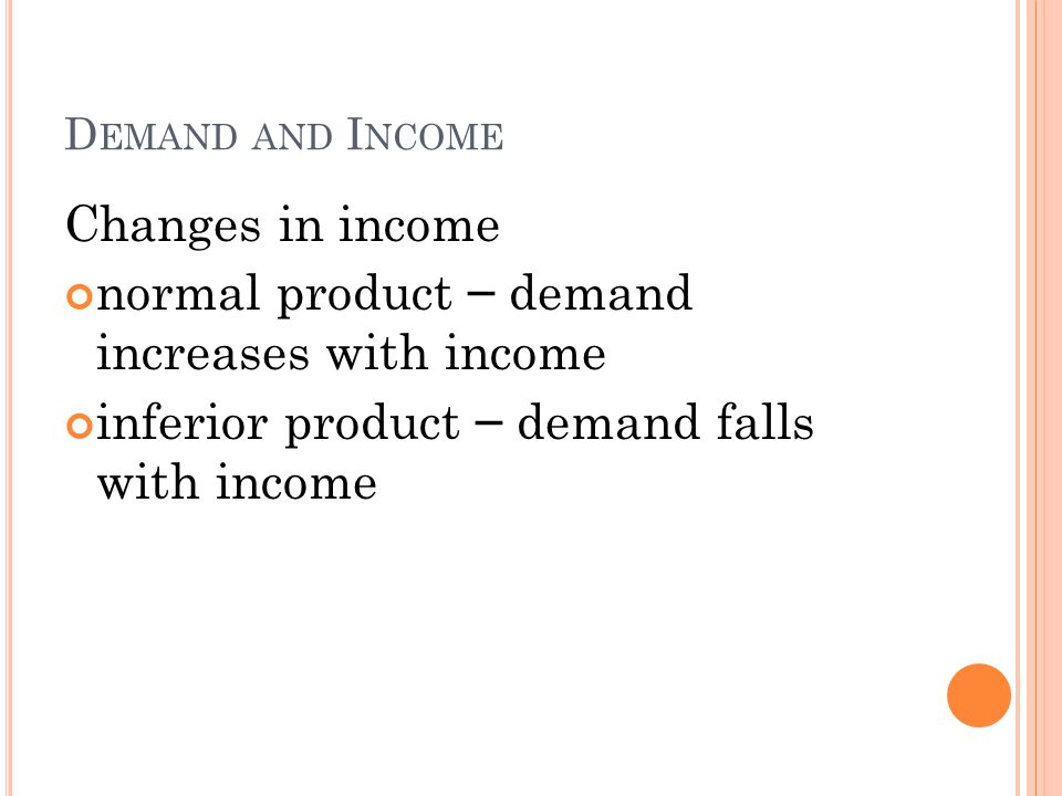 D EMAND AND I NCOME Changes in income normal product – demand increases with income inferior product – demand falls with income