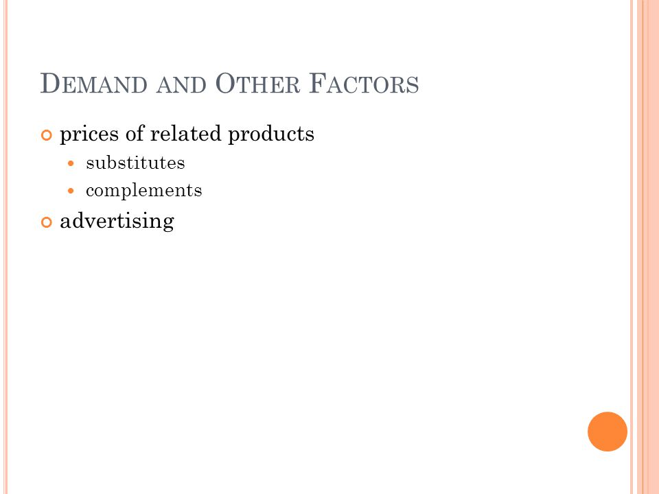 D EMAND AND O THER F ACTORS prices of related products substitutes complements advertising