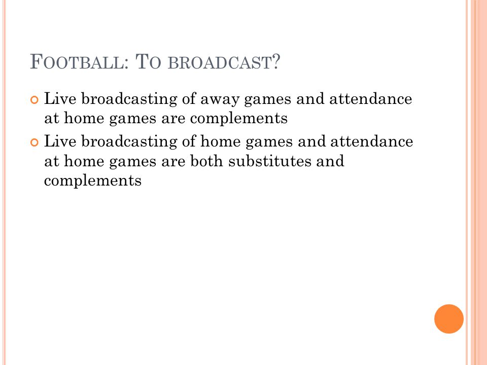 F OOTBALL : T O BROADCAST ? Live broadcasting of away games and attendance at home games are complements Live broadcasting of home games and attendanc
