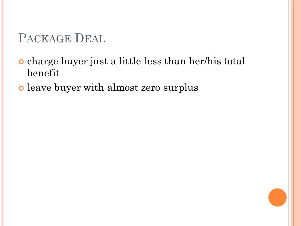 P ACKAGE D EAL charge buyer just a little less than her/his total benefit leave buyer with almost zero surplus