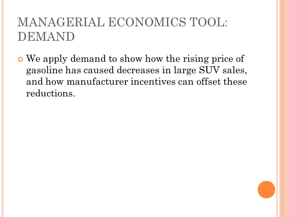 MANAGERIAL ECONOMICS TOOL: DEMAND We apply demand to show how the rising price of gasoline has caused decreases in large SUV sales, and how manufactur