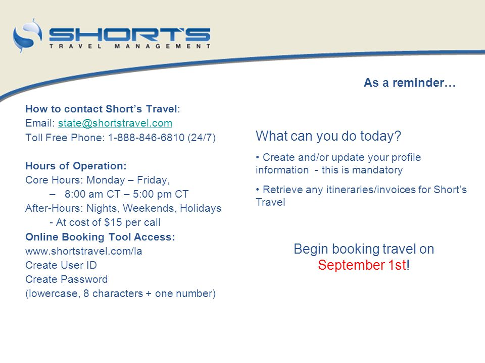 How to contact Shorts Travel: Email: state@shortstravel.comstate@shortstravel.com Toll Free Phone: 1-888-846-6810 (24/7) Hours of Operation: Core Hour