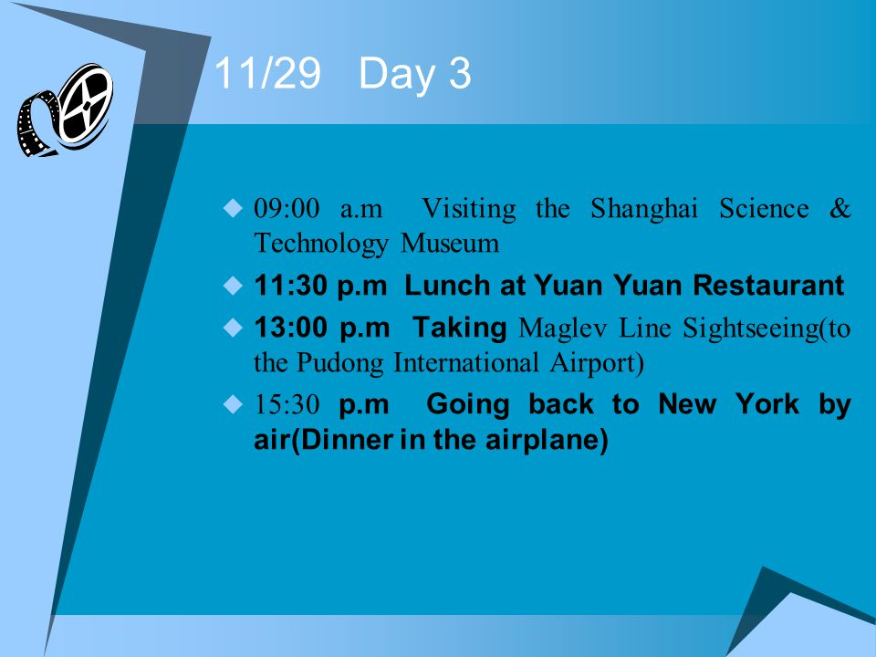 11/29 Day 3 09:00 a.m Visiting the Shanghai Science & Technology Museum 11:30 p.m Lunch at Yuan Yuan Restaurant 13:00 p.m Taking Maglev Line Sightseeing(to the Pudong International Airport) 15:30 p.m Going back to New York by air(Dinner in the airplane)