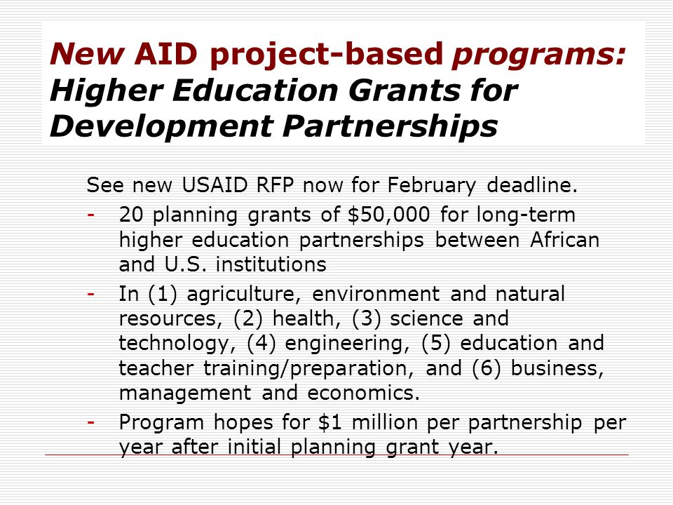 New AID project-based programs: Higher Education Grants for Development Partnerships See new USAID RFP now for February deadline. -20 planning grants