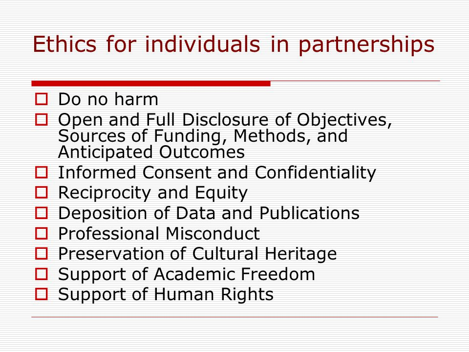 Ethics for individuals in partnerships Do no harm Open and Full Disclosure of Objectives, Sources of Funding, Methods, and Anticipated Outcomes Informed Consent and Confidentiality Reciprocity and Equity Deposition of Data and Publications Professional Misconduct Preservation of Cultural Heritage Support of Academic Freedom Support of Human Rights