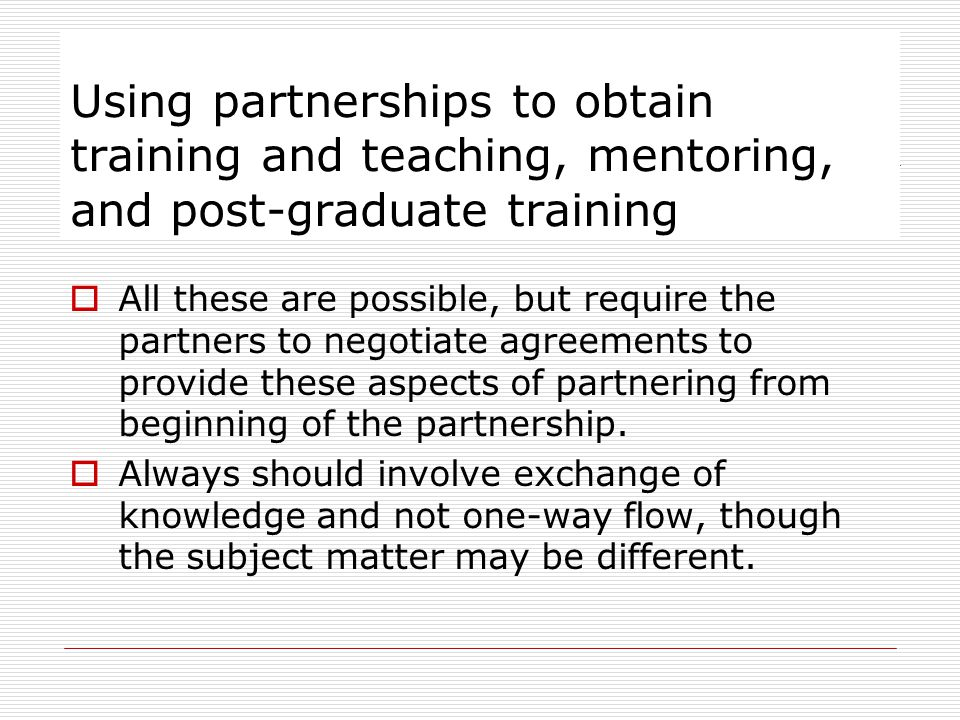 Using partnerships to obtain training and teaching, mentoring, and post-graduate training All these are possible, but require the partners to negotiate agreements to provide these aspects of partnering from beginning of the partnership.