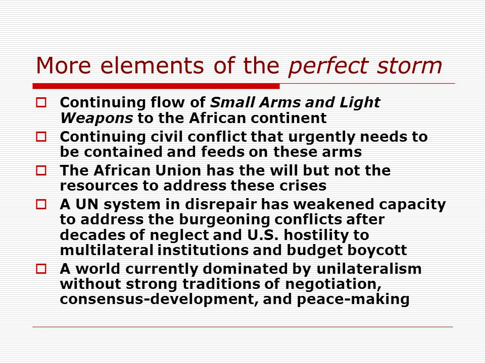 More elements of the perfect storm Continuing flow of Small Arms and Light Weapons to the African continent Continuing civil conflict that urgently needs to be contained and feeds on these arms The African Union has the will but not the resources to address these crises A UN system in disrepair has weakened capacity to address the burgeoning conflicts after decades of neglect and U.S.