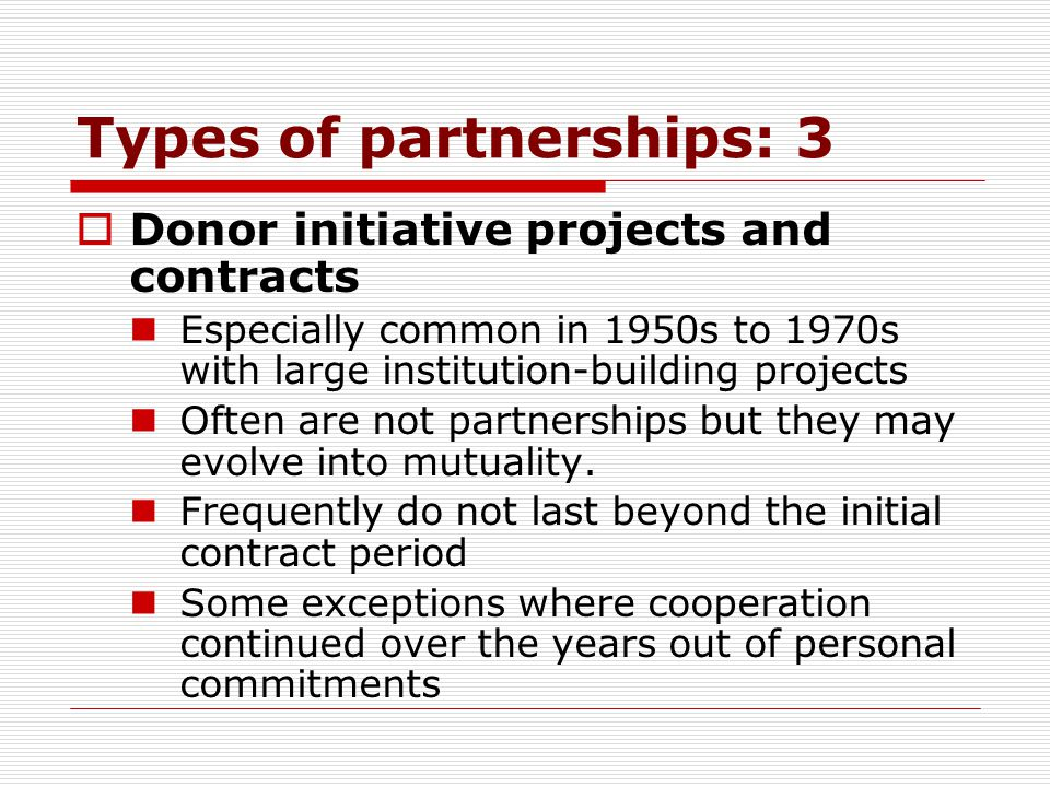 Types of partnerships: 4 Aid project-based linkages Donors offer competitions for their home institutions to propose areas of collaboration with particular African partners (of foreign policy interest) Were common especially in 1970s to 1990s, but have declined now Partners frequently could not or did not find follow-up funding to continue the activity or linkage Instruction and mentoring developed only if negotiated in the original RFP or as a side agreement