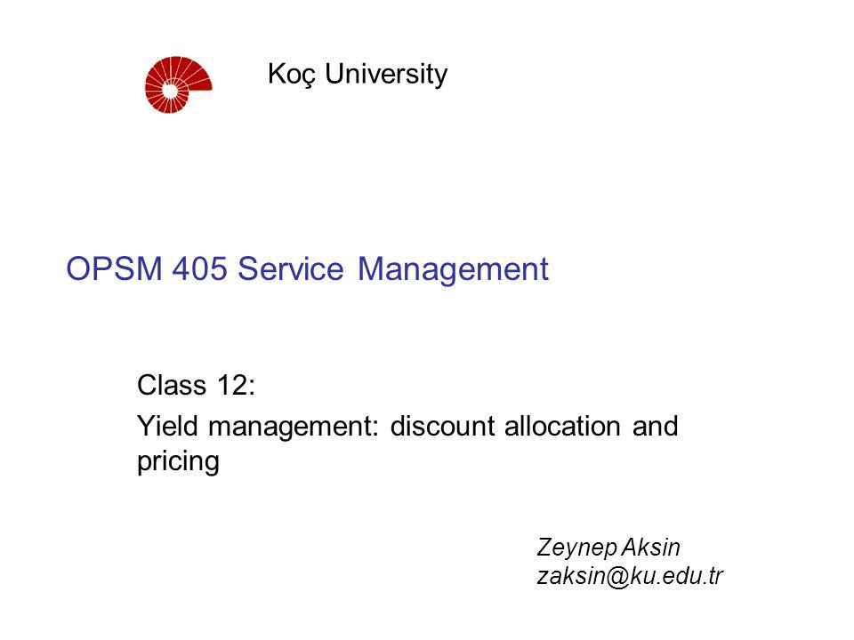 OPSM 405 Service Management Class 12: Yield management: discount allocation and pricing Koç University Zeynep Aksin zaksin@ku.edu.tr