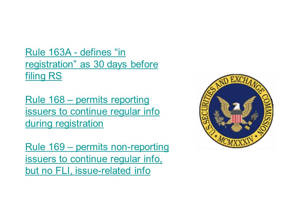Rule 163A - defines in registration as 30 days before filing RS Rule 168 – permits reporting issuers to continue regular info during registration Rule 169 – permits non-reporting issuers to continue regular info, but no FLI, issue-related info