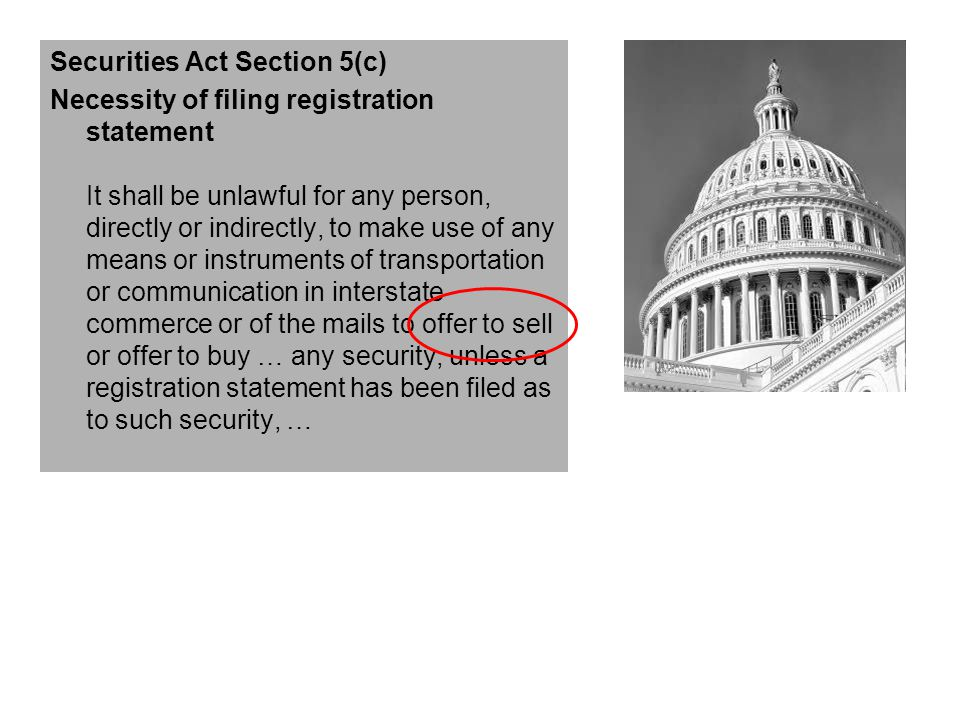 Securities Act Section 5(c) Necessity of filing registration statement It shall be unlawful for any person, directly or indirectly, to make use of any means or instruments of transportation or communication in interstate commerce or of the mails to offer to sell or offer to buy … any security, unless a registration statement has been filed as to such security, …