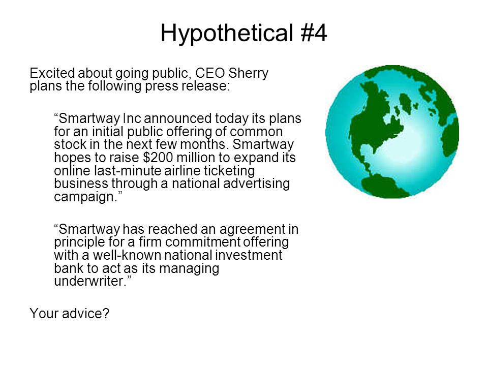 Hypothetical #4 Excited about going public, CEO Sherry plans the following press release: Smartway Inc announced today its plans for an initial public offering of common stock in the next few months.