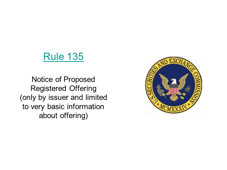 Rule 135 Rule 135 Notice of Proposed Registered Offering (only by issuer and limited to very basic information about offering)