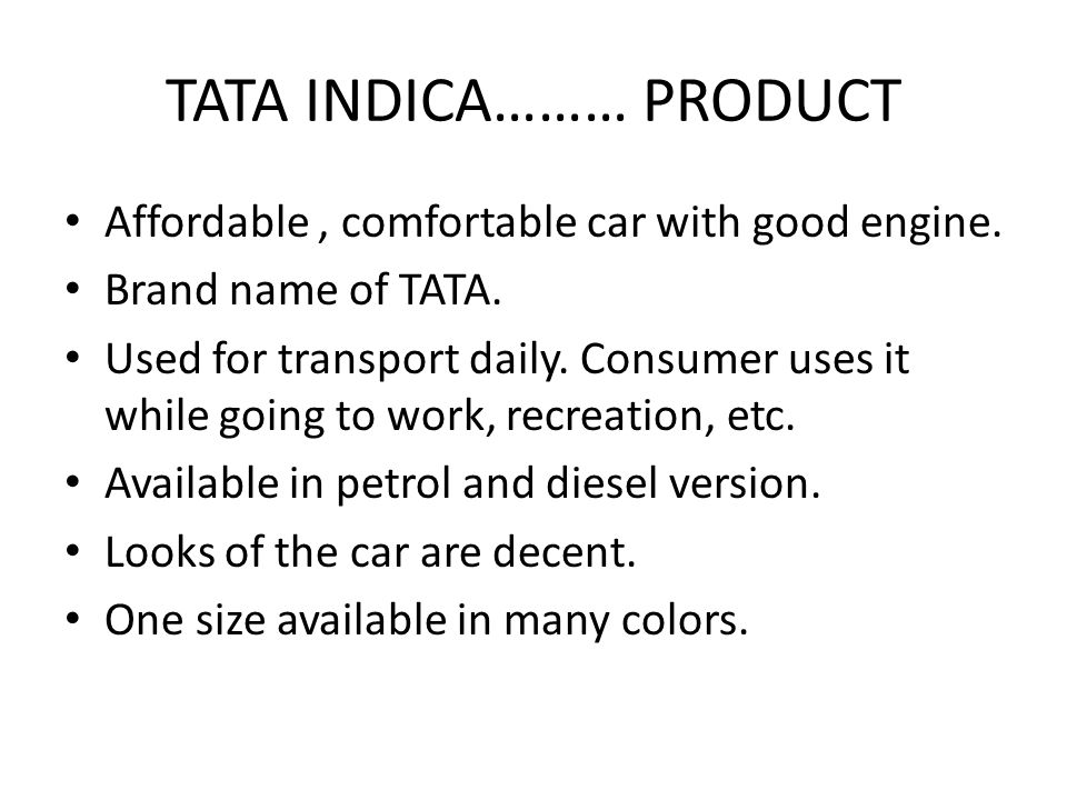 TATA INDICA……… PRODUCT Affordable, comfortable car with good engine. Brand name of TATA. Used for transport daily. Consumer uses it while going to wor