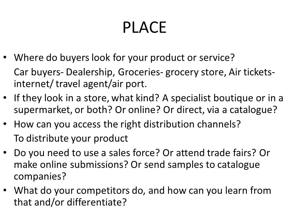 PLACE Where do buyers look for your product or service? Car buyers- Dealership, Groceries- grocery store, Air tickets- internet/ travel agent/air port