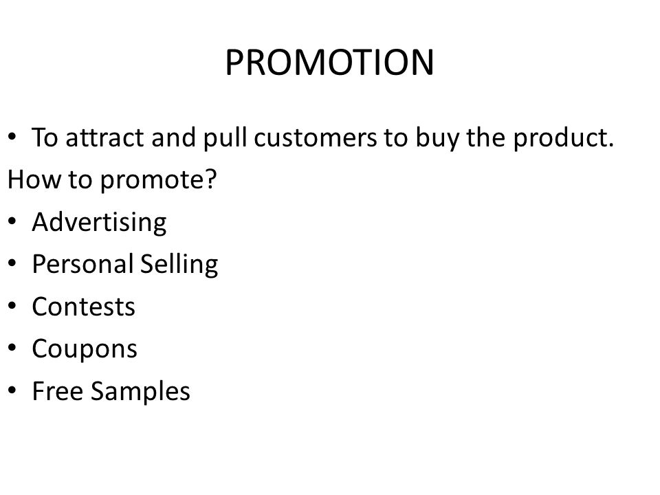 PROMOTION To attract and pull customers to buy the product.