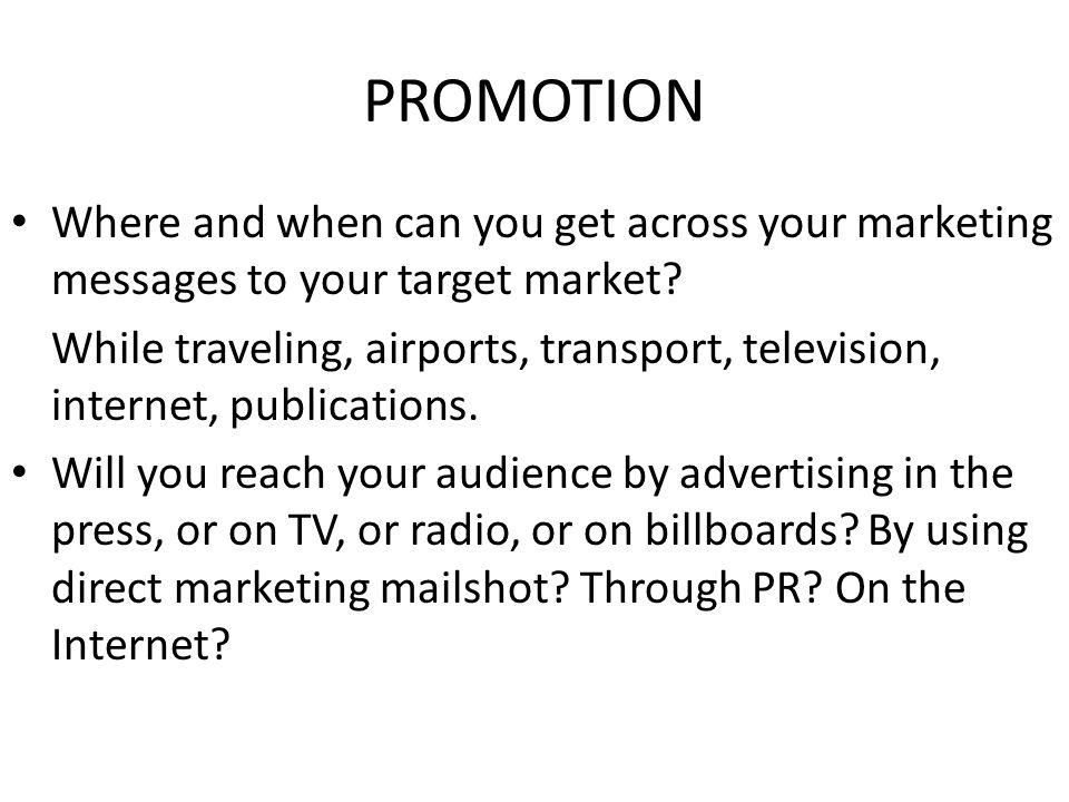PROMOTION Where and when can you get across your marketing messages to your target market? While traveling, airports, transport, television, internet,