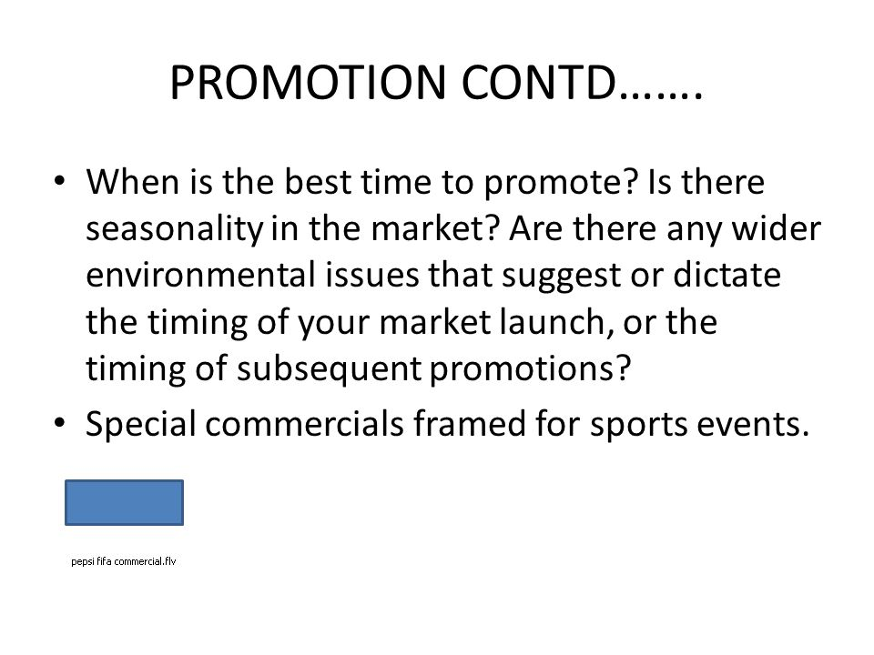 PROMOTION CONTD……. When is the best time to promote? Is there seasonality in the market? Are there any wider environmental issues that suggest or dict