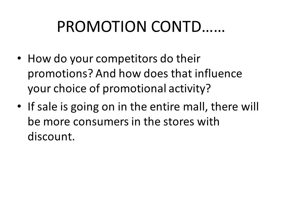 PROMOTION CONTD…… How do your competitors do their promotions? And how does that influence your choice of promotional activity? If sale is going on in