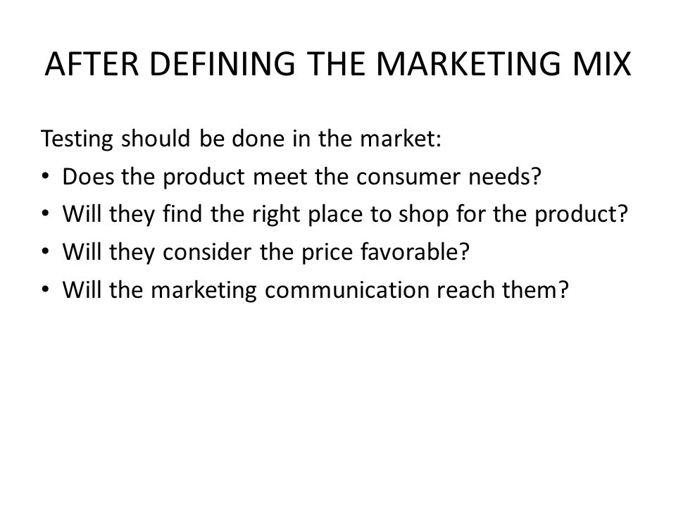 AFTER DEFINING THE MARKETING MIX Testing should be done in the market: Does the product meet the consumer needs.