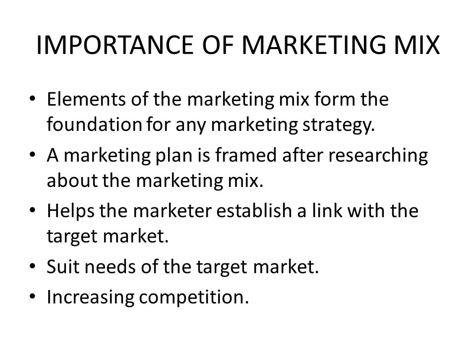 IMPORTANCE OF MARKETING MIX Elements of the marketing mix form the foundation for any marketing strategy. A marketing plan is framed after researching