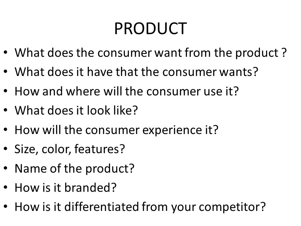 PRODUCT What does the consumer want from the product ? What does it have that the consumer wants? How and where will the consumer use it? What does it