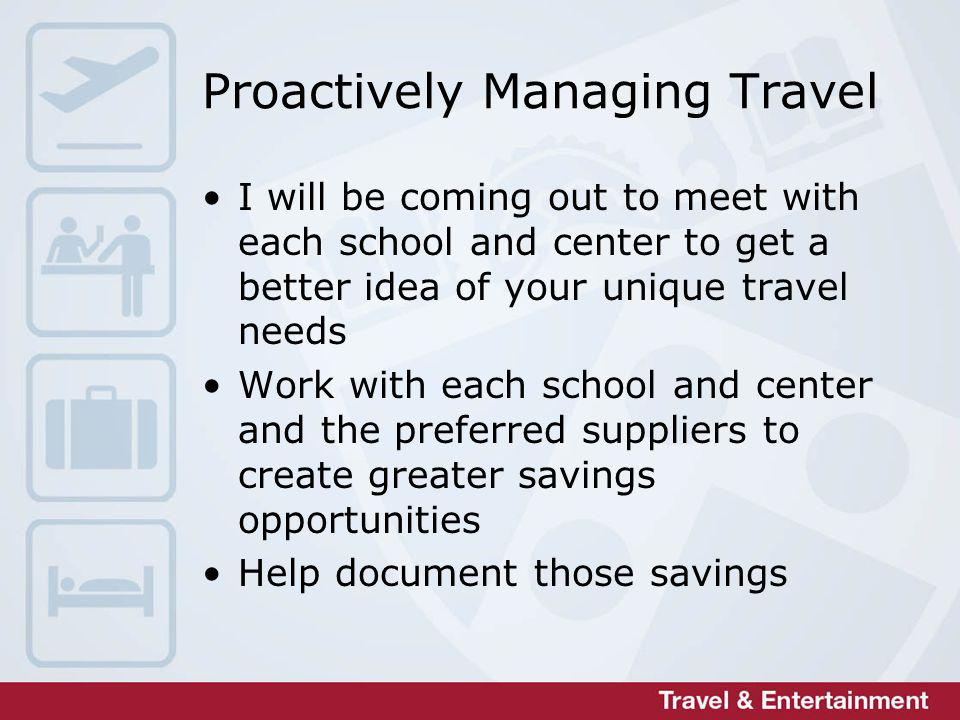 Proactively Managing Travel I will be coming out to meet with each school and center to get a better idea of your unique travel needs Work with each school and center and the preferred suppliers to create greater savings opportunities Help document those savings