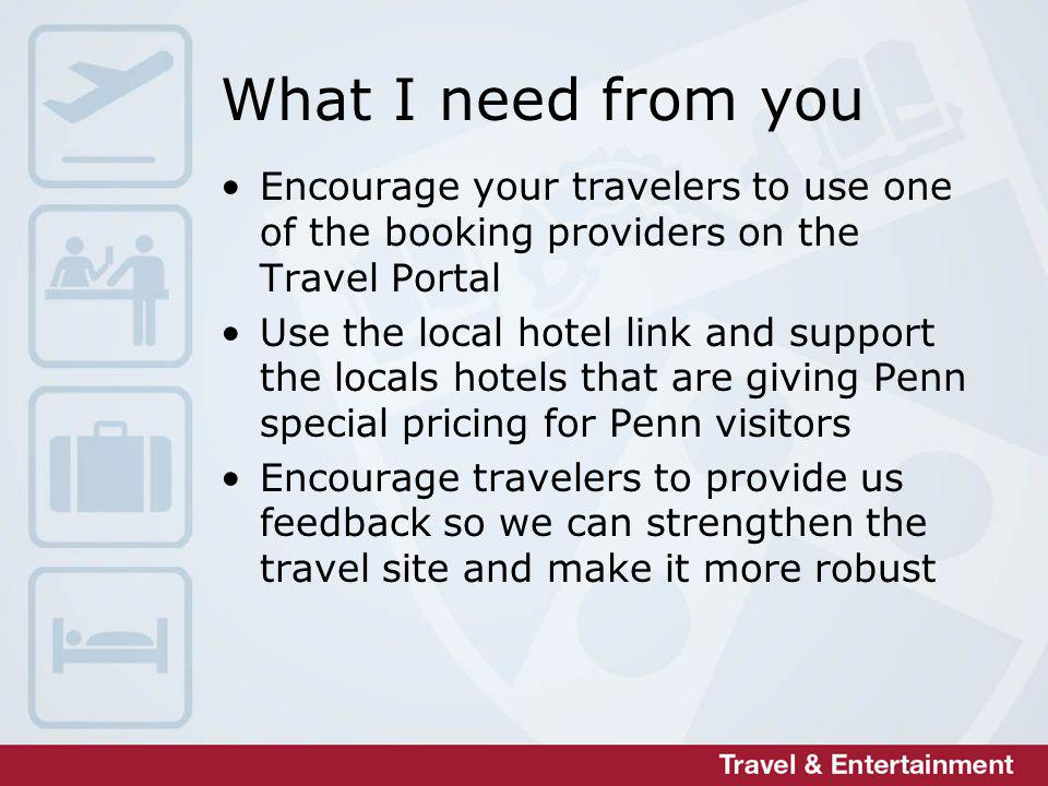 What I need from you Encourage your travelers to use one of the booking providers on the Travel Portal Use the local hotel link and support the locals hotels that are giving Penn special pricing for Penn visitors Encourage travelers to provide us feedback so we can strengthen the travel site and make it more robust