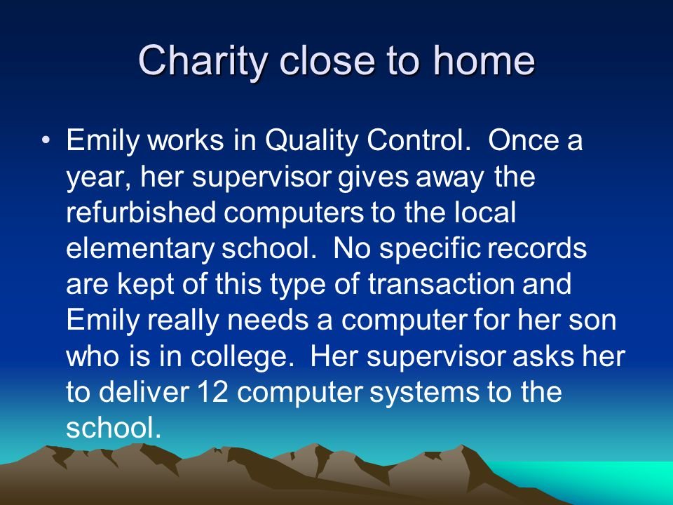 Charity close to home Emily works in Quality Control. Once a year, her supervisor gives away the refurbished computers to the local elementary school.