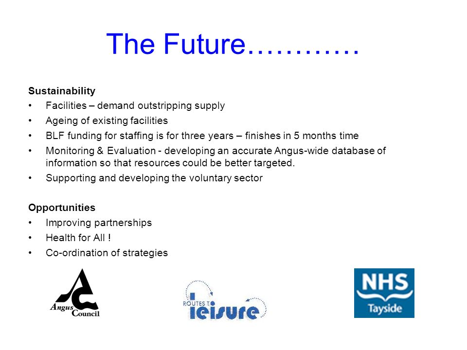 The Future………… Sustainability Facilities – demand outstripping supply Ageing of existing facilities BLF funding for staffing is for three years – finishes in 5 months time Monitoring & Evaluation - developing an accurate Angus-wide database of information so that resources could be better targeted.