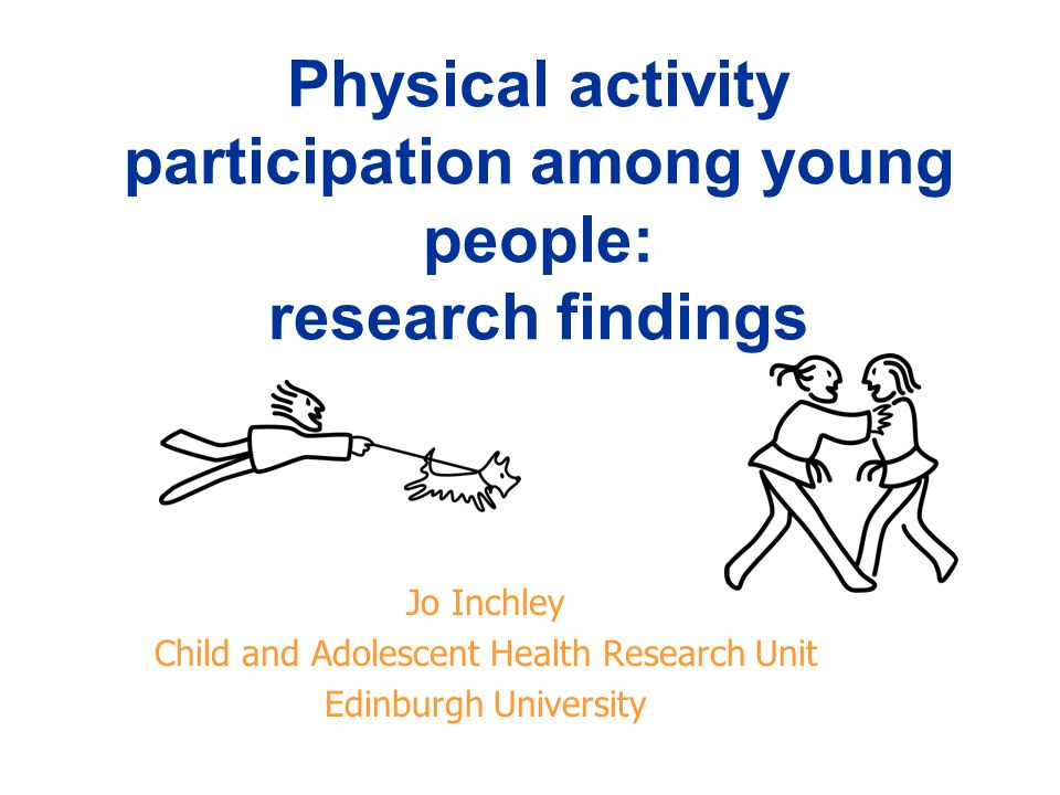 Physical activity participation among young people: research findings Jo Inchley Child and Adolescent Health Research Unit Edinburgh University
