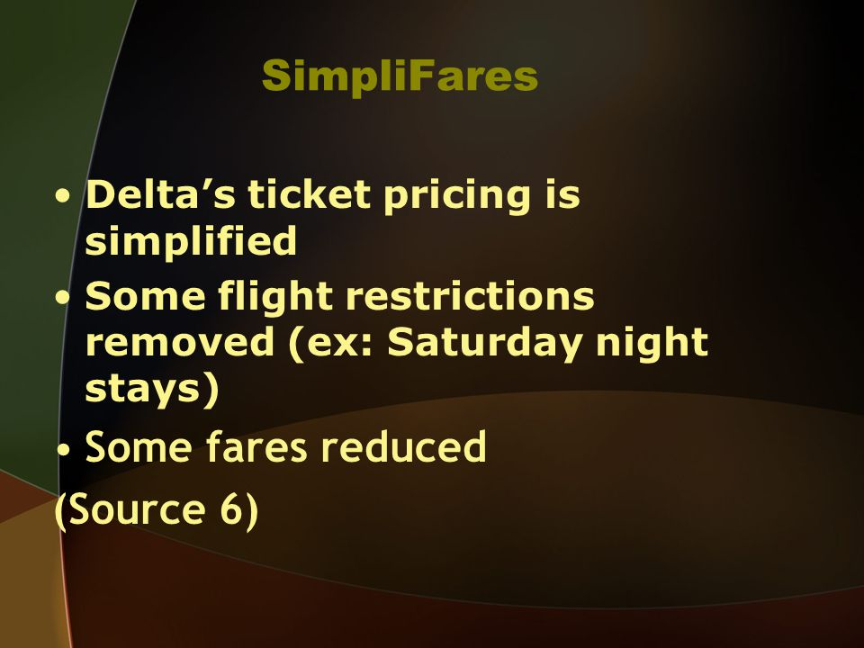 SimpliFares Deltas ticket pricing is simplified Some flight restrictions removed (ex: Saturday night stays) Some fares reduced (Source 6)