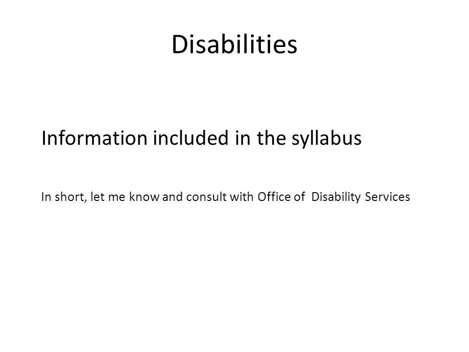 Disabilities Information included in the syllabus In short, let me know and consult with Office of Disability Services