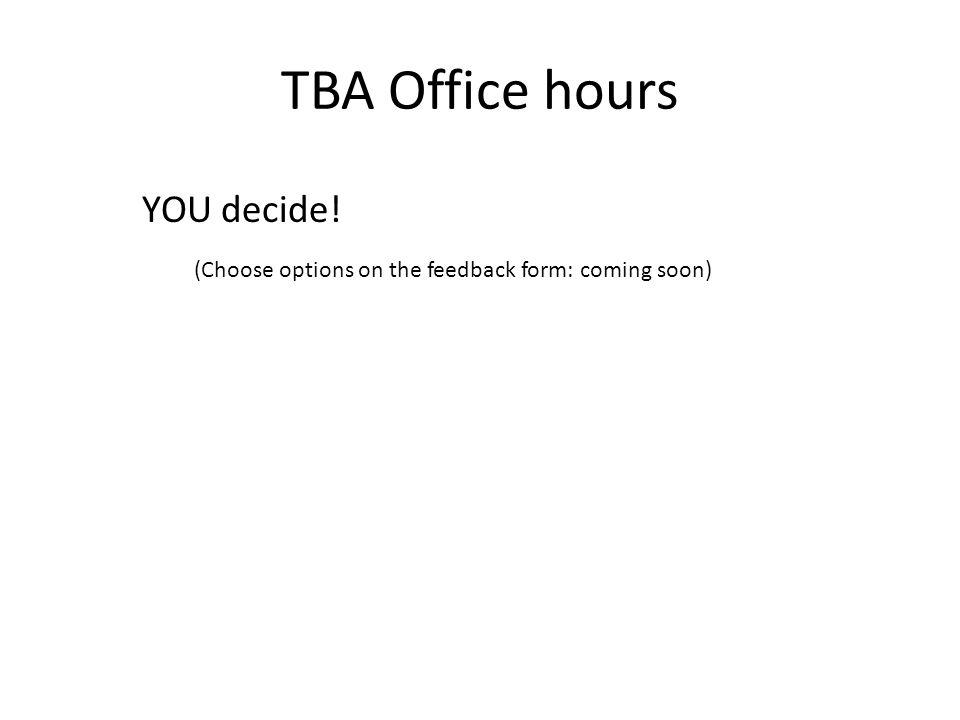 TBA Office hours YOU decide! (Choose options on the feedback form: coming soon)