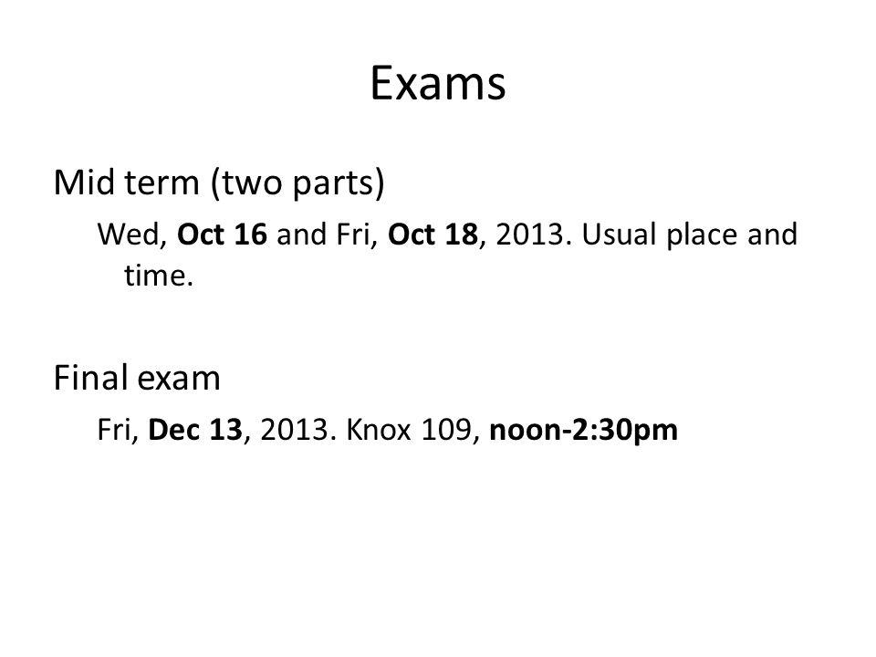 Exams Mid term (two parts) Wed, Oct 16 and Fri, Oct 18, 2013.