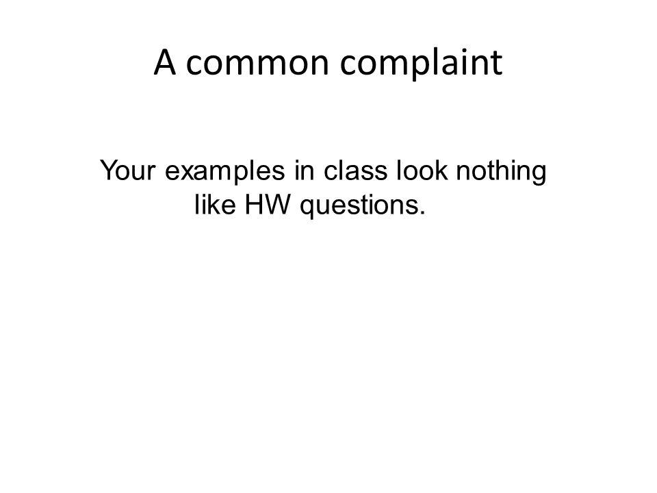 A common complaint Your examples in class look nothing like HW questions.