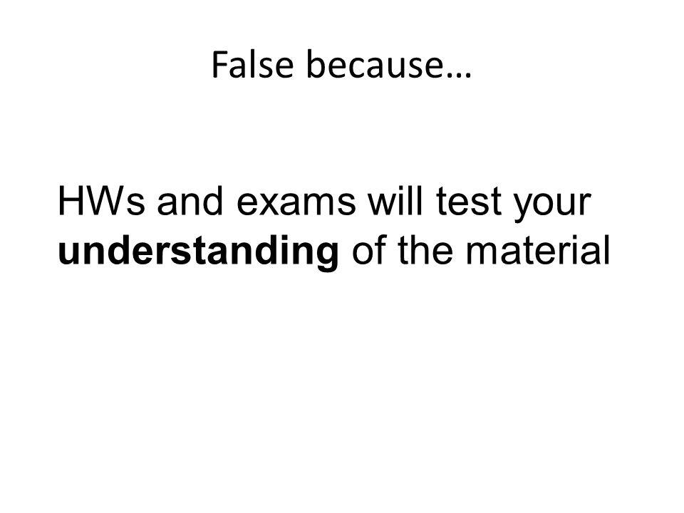 False because… HWs and exams will test your understanding of the material