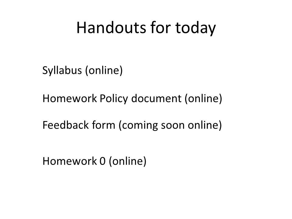 Handouts for today Syllabus (online) Feedback form (coming soon online) Homework 0 (online) Homework Policy document (online)