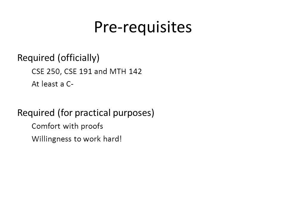 Pre-requisites Required (officially) CSE 250, CSE 191 and MTH 142 At least a C- Required (for practical purposes) Comfort with proofs Willingness to work hard!