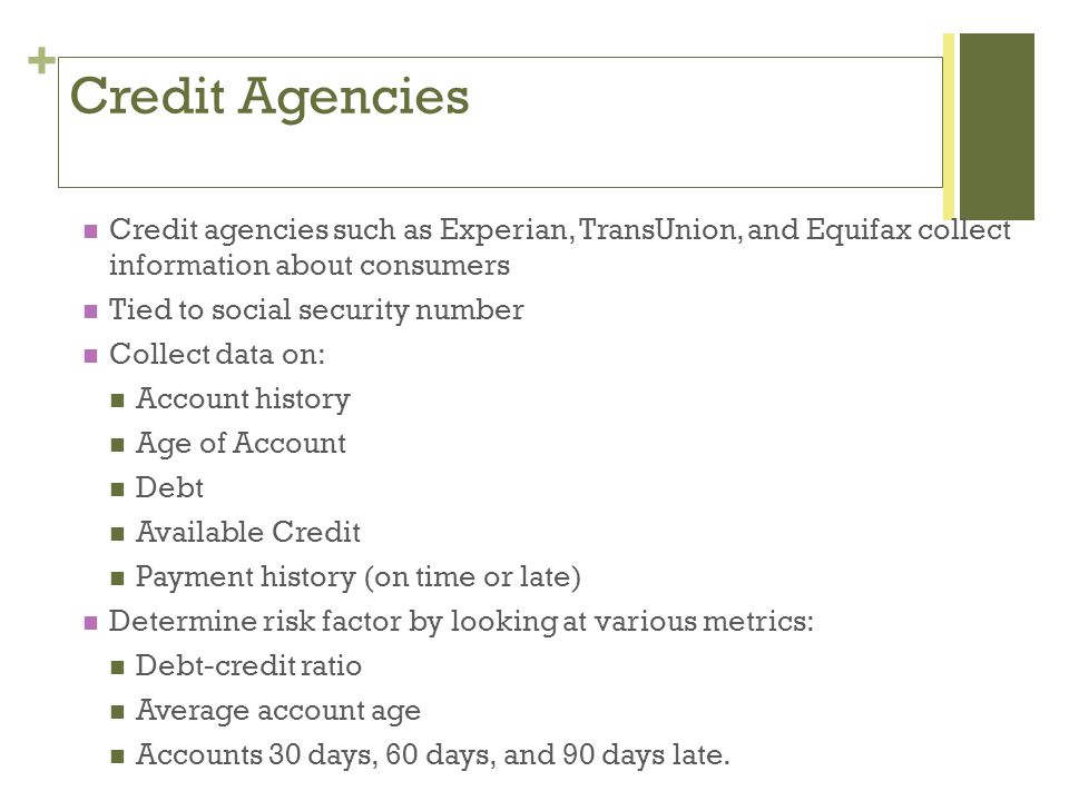 + Credit Agencies Credit agencies such as Experian, TransUnion, and Equifax collect information about consumers Tied to social security number Collect data on: Account history Age of Account Debt Available Credit Payment history (on time or late) Determine risk factor by looking at various metrics: Debt-credit ratio Average account age Accounts 30 days, 60 days, and 90 days late.
