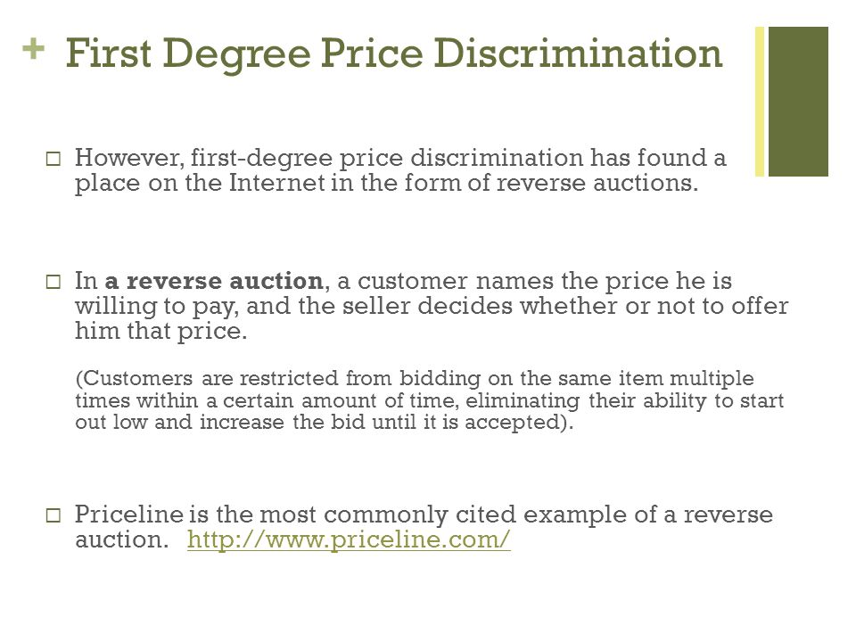 + First Degree Price Discrimination However, first-degree price discrimination has found a place on the Internet in the form of reverse auctions.