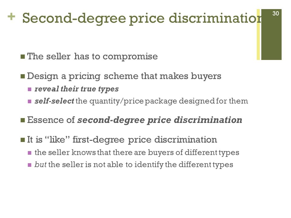 + Second-degree price discrimination 30 The seller has to compromise Design a pricing scheme that makes buyers reveal their true types self-select the quantity/price package designed for them Essence of second-degree price discrimination It is like first-degree price discrimination the seller knows that there are buyers of different types but the seller is not able to identify the different types